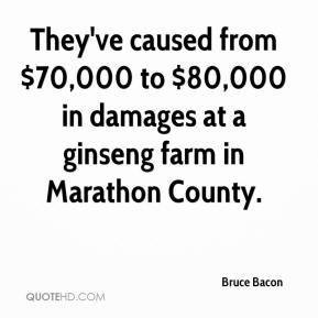 Bruce Bacon - They've caused from $70,000 to $80,000 in damages at a ginseng farm in Marathon County.