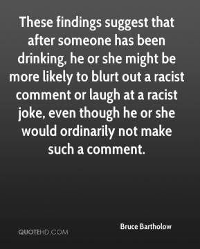 These findings suggest that after someone has been drinking, he or she might be more likely to blurt out a racist comment or laugh at a racist joke, even though he or she would ordinarily not make such a comment.