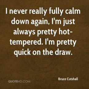 Bruce Cutshall - I never really fully calm down again, I'm just always pretty hot-tempered. I'm pretty quick on the draw.