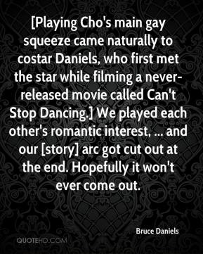 Bruce Daniels - [Playing Cho's main gay squeeze came naturally to costar Daniels, who first met the star while filming a never-released movie called Can't Stop Dancing.] We played each other's romantic interest, ... and our [story] arc got cut out at the end. Hopefully it won't ever come out.