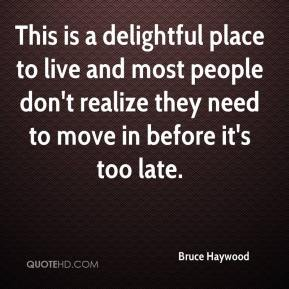 Bruce Haywood - This is a delightful place to live and most people don't realize they need to move in before it's too late.