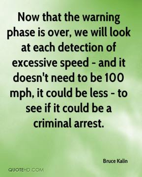 Bruce Kalin - Now that the warning phase is over, we will look at each detection of excessive speed - and it doesn't need to be 100 mph, it could be less - to see if it could be a criminal arrest.