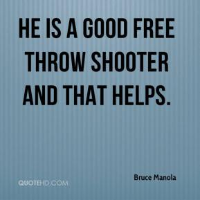 Bruce Manola - He is a good free throw shooter and that helps.