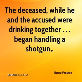 Bruce Preston - The deceased, while he and the accused were drinking together . . . began handling a shotgun.