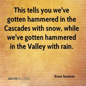 Bruce Sussman - This tells you we've gotten hammered in the Cascades with snow, while we've gotten hammered in the Valley with rain.
