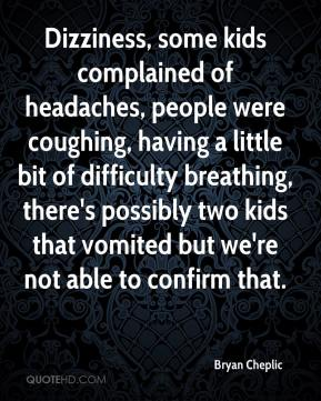 Bryan Cheplic - Dizziness, some kids complained of headaches, people were coughing, having a little bit of difficulty breathing, there's possibly two kids that vomited but we're not able to confirm that.
