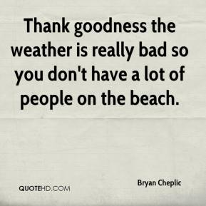 Bryan Cheplic - Thank goodness the weather is really bad so you don't have a lot of people on the beach.