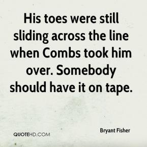 Bryant Fisher - His toes were still sliding across the line when Combs took him over. Somebody should have it on tape.