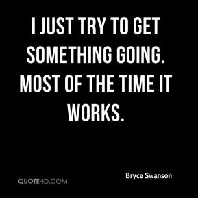 Bryce Swanson - I just try to get something going. Most of the time it works.