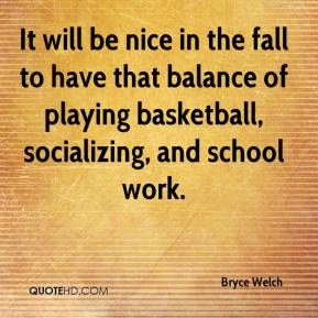 Bryce Welch - It will be nice in the fall to have that balance of playing basketball, socializing, and school work.