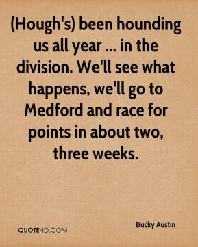 (Hough's) been hounding us all year ... in the division. We'll see what happens, we'll go to Medford and race for points in about two, three weeks.