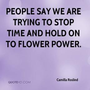 Camilla Roslind - People say we are trying to stop time and hold on to flower power.