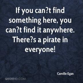 Camille Egan - If you can?t find something here, you can?t find it anywhere. There?s a pirate in everyone!