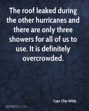 Capt. Chip Wildy - The roof leaked during the other hurricanes and there are only three showers for all of us to use. It is definitely overcrowded.