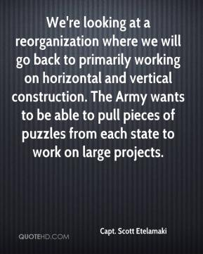 Capt. Scott Etelamaki - We're looking at a reorganization where we will go back to primarily working on horizontal and vertical construction. The Army wants to be able to pull pieces of puzzles from each state to work on large projects.
