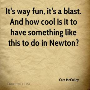 Cara McCulley - It's way fun, it's a blast. And how cool is it to have something like this to do in Newton?