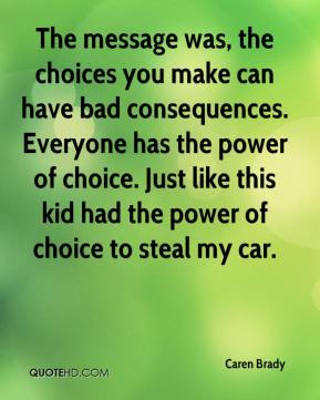 Caren Brady - The message was, the choices you make can have bad consequences. Everyone has the power of choice. Just like this kid had the power of choice to steal my car.