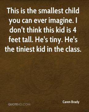 Caren Brady - This is the smallest child you can ever imagine. I don't think this kid is 4 feet tall. He's tiny. He's the tiniest kid in the class.