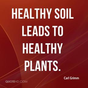 Carl Grimm - Healthy soil leads to healthy plants.