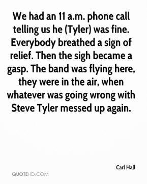 Carl Hall - We had an 11 a.m. phone call telling us he (Tyler) was fine. Everybody breathed a sign of relief. Then the sigh became a gasp. The band was flying here, they were in the air, when whatever was going wrong with Steve Tyler messed up again.