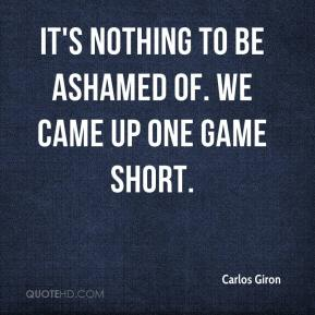 Carlos Giron - It's nothing to be ashamed of. We came up one game short.
