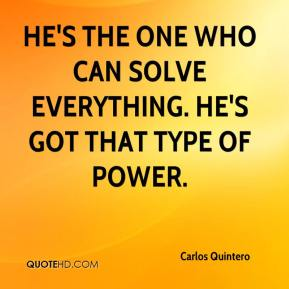 Carlos Quintero - He's the one who can solve everything. He's got that type of power.