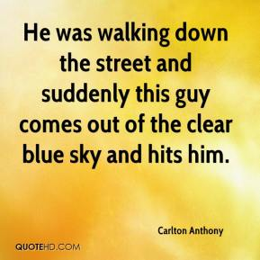 Carlton Anthony - He was walking down the street and suddenly this guy comes out of the clear blue sky and hits him.