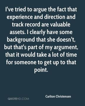 Carlton Christensen - I've tried to argue the fact that experience and direction and track record are valuable assets. I clearly have some background that she doesn't, but that's part of my argument, that it would take a lot of time for someone to get up to that point.