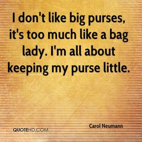 I don't like big purses, it's too much like a bag lady. I'm all about keeping my purse little.