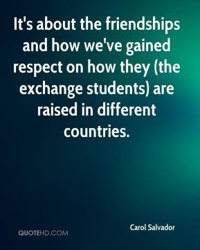 Carol Salvador - It's about the friendships and how we've gained respect on how they (the exchange students) are raised in different countries.