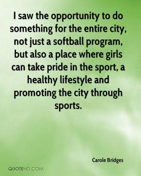 Carole Bridges - I saw the opportunity to do something for the entire city, not just a softball program, but also a place where girls can take pride in the sport, a healthy lifestyle and promoting the city through sports.