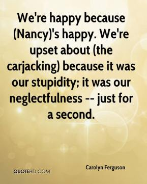 Carolyn Ferguson - We're happy because (Nancy)'s happy. We're upset about (the carjacking) because it was our stupidity; it was our neglectfulness -- just for a second.