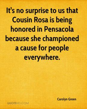 Carolyn Green - It's no surprise to us that Cousin Rosa is being honored in Pensacola because she championed a cause for people everywhere.
