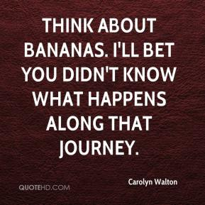 Carolyn Walton - Think about bananas. I'll bet you didn't know what happens along that journey.