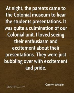 Carolyn Wetzler - At night, the parents came to the Colonial museum to hear the students presentations. It was quite a culmination of our Colonial unit. I loved seeing their enthusiasm and excitement about their presentations. They were just bubbling over with excitement and pride.