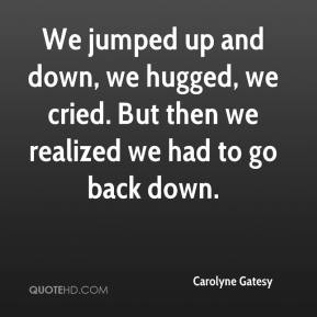 Carolyne Gatesy - We jumped up and down, we hugged, we cried. But then we realized we had to go back down.
