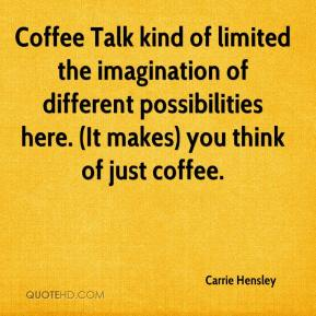 Carrie Hensley - Coffee Talk kind of limited the imagination of different possibilities here. (It makes) you think of just coffee.