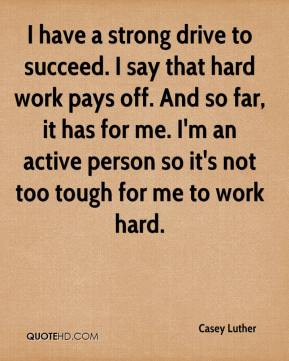Casey Luther - I have a strong drive to succeed. I say that hard work pays off. And so far, it has for me. I'm an active person so it's not too tough for me to work hard.
