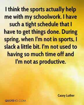 I think the sports actually help me with my schoolwork. I have such a tight schedule that I have to get things done. During spring, when I'm not in sports, I slack a little bit. I'm not used to having so much time off and I'm not as productive.