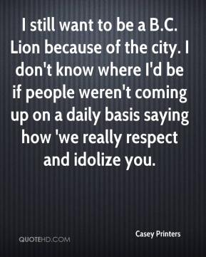 Casey Printers - I still want to be a B.C. Lion because of the city. I don't know where I'd be if people weren't coming up on a daily basis saying how 'we really respect and idolize you.