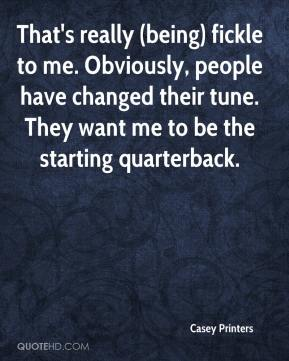 Casey Printers - That's really (being) fickle to me. Obviously, people have changed their tune. They want me to be the starting quarterback.