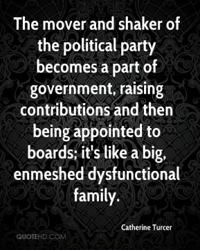 Catherine Turcer - The mover and shaker of the political party becomes a part of government, raising contributions and then being appointed to boards; it's like a big, enmeshed dysfunctional family.