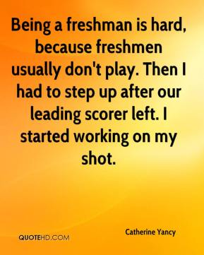 Catherine Yancy - Being a freshman is hard, because freshmen usually don't play. Then I had to step up after our leading scorer left. I started working on my shot.