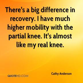 Cathy Anderson - There's a big difference in recovery. I have much higher mobility with the partial knee. It's almost like my real knee.