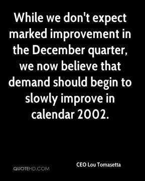 CEO Lou Tomasetta - While we don't expect marked improvement in the December quarter, we now believe that demand should begin to slowly improve in calendar 2002.