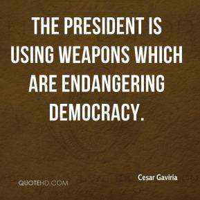 The president is using weapons which are endangering democracy.