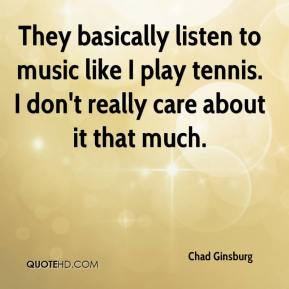 Chad Ginsburg - They basically listen to music like I play tennis. I don't really care about it that much.