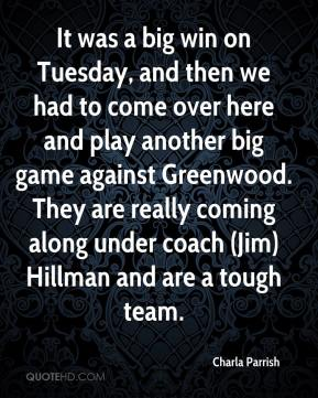 Charla Parrish - It was a big win on Tuesday, and then we had to come over here and play another big game against Greenwood. They are really coming along under coach (Jim) Hillman and are a tough team.