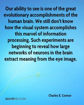 Charles E. Connor - Our ability to see is one of the great evolutionary accomplishments of the human brain. We still don't know how the visual system accomplishes this marvel of information processing. Such experiments are beginning to reveal how large networks of neurons in the brain extract meaning from the eye image.