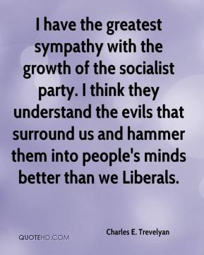Charles E. Trevelyan - I have the greatest sympathy with the growth of the socialist party. I think they understand the evils that surround us and hammer them into people's minds better than we Liberals.